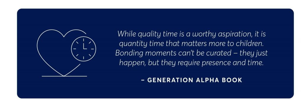"""a quote from generation alpha book which says """"while quality time is a worthy aspiration, it is quantity time that matters more to children. bonding moments can't be curated - they just happen, but they require presence and time,"""